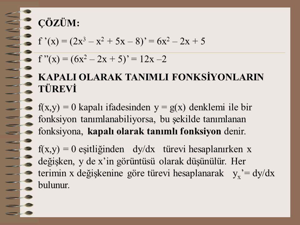 ÇÖZÜM: f '(x) = (2x3 – x2 + 5x – 8)' = 6x2 – 2x + 5. f (x) = (6x2 – 2x + 5)' = 12x –2. KAPALI OLARAK TANIMLI FONKSİYONLARIN TÜREVİ.