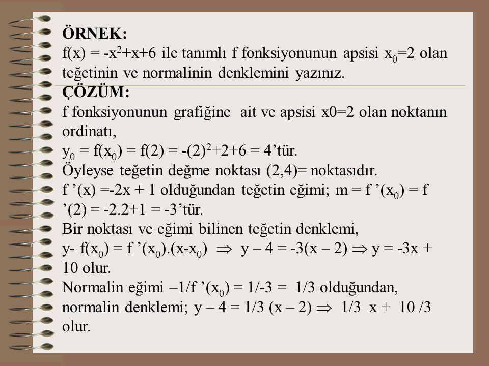 ÖRNEK: f(x) = -x2+x+6 ile tanımlı f fonksiyonunun apsisi x0=2 olan teğetinin ve normalinin denklemini yazınız.