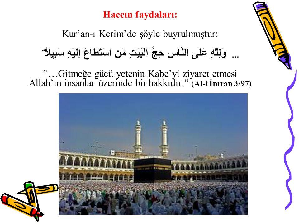 Haccın faydaları: Kur'an-ı Kerim'de şöyle buyrulmuştur: وَلِلّٰهِ عَلَى النَّاسِ حِجُّ الْبَيْتِ مَنِ اسْتَطَاعَ اِلَيْهِ سَب۪يلاًۜ … …Gitmeğe gücü yetenin Kabe'yi ziyaret etmesi Allah'ın insanlar üzerinde bir hakkıdır. (Al-i İmran 3/97)
