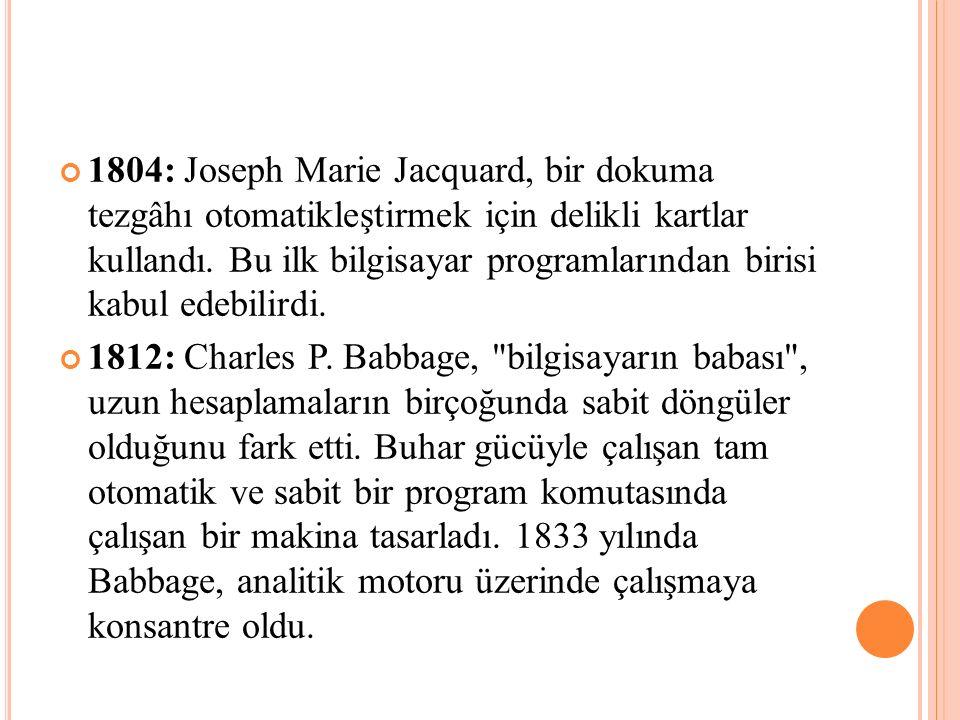 1804: Joseph Marie Jacquard, bir dokuma tezgâhı otomatikleştirmek için delikli kartlar kullandı. Bu ilk bilgisayar programlarından birisi kabul edebilirdi.