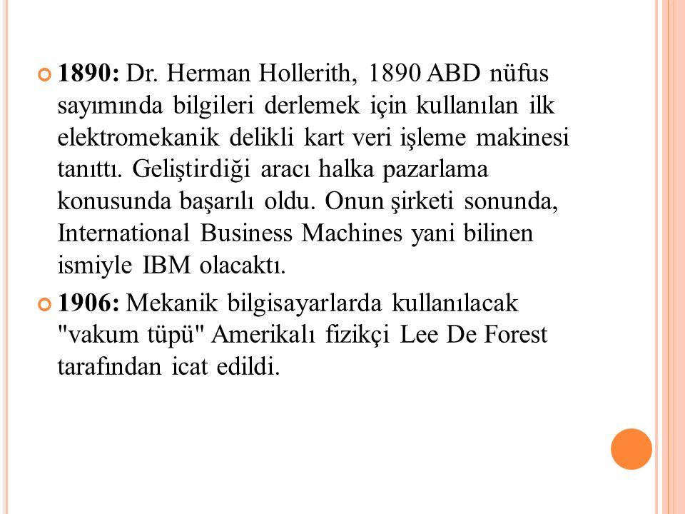 1890: Dr. Herman Hollerith, 1890 ABD nüfus sayımında bilgileri derlemek için kullanılan ilk elektromekanik delikli kart veri işleme makinesi tanıttı. Geliştirdiği aracı halka pazarlama konusunda başarılı oldu. Onun şirketi sonunda, International Business Machines yani bilinen ismiyle IBM olacaktı.