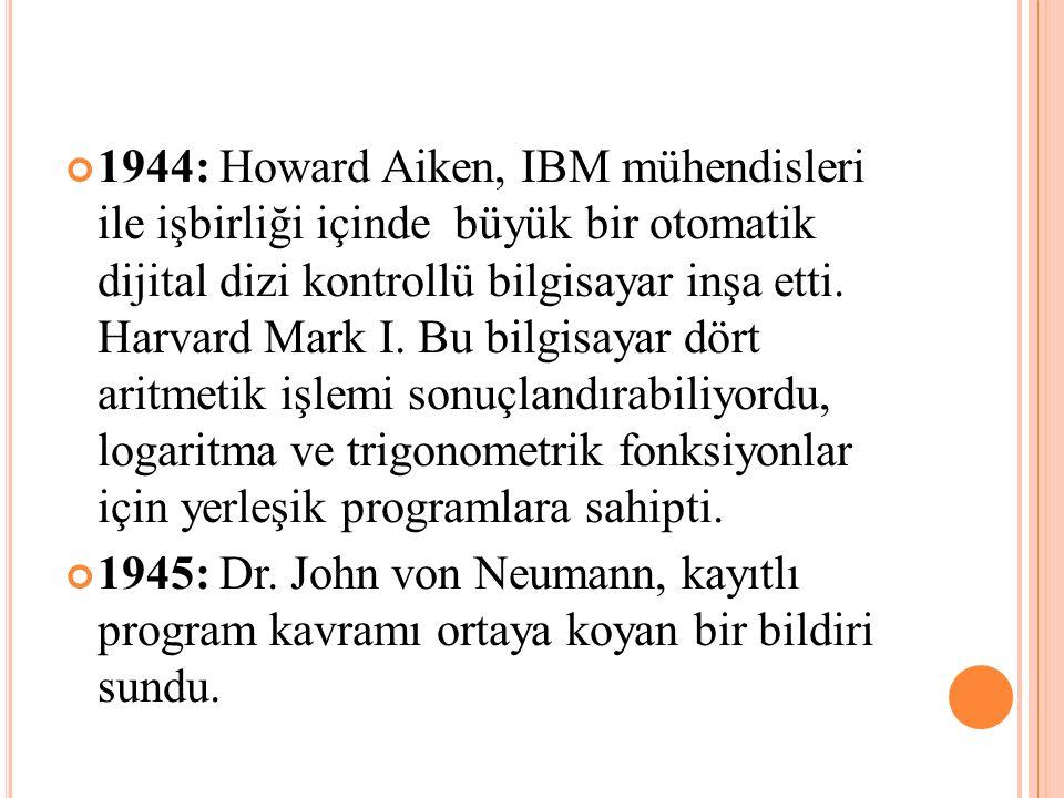 1944: Howard Aiken, IBM mühendisleri ile işbirliği içinde büyük bir otomatik dijital dizi kontrollü bilgisayar inşa etti. Harvard Mark I. Bu bilgisayar dört aritmetik işlemi sonuçlandırabiliyordu, logaritma ve trigonometrik fonksiyonlar için yerleşik programlara sahipti.