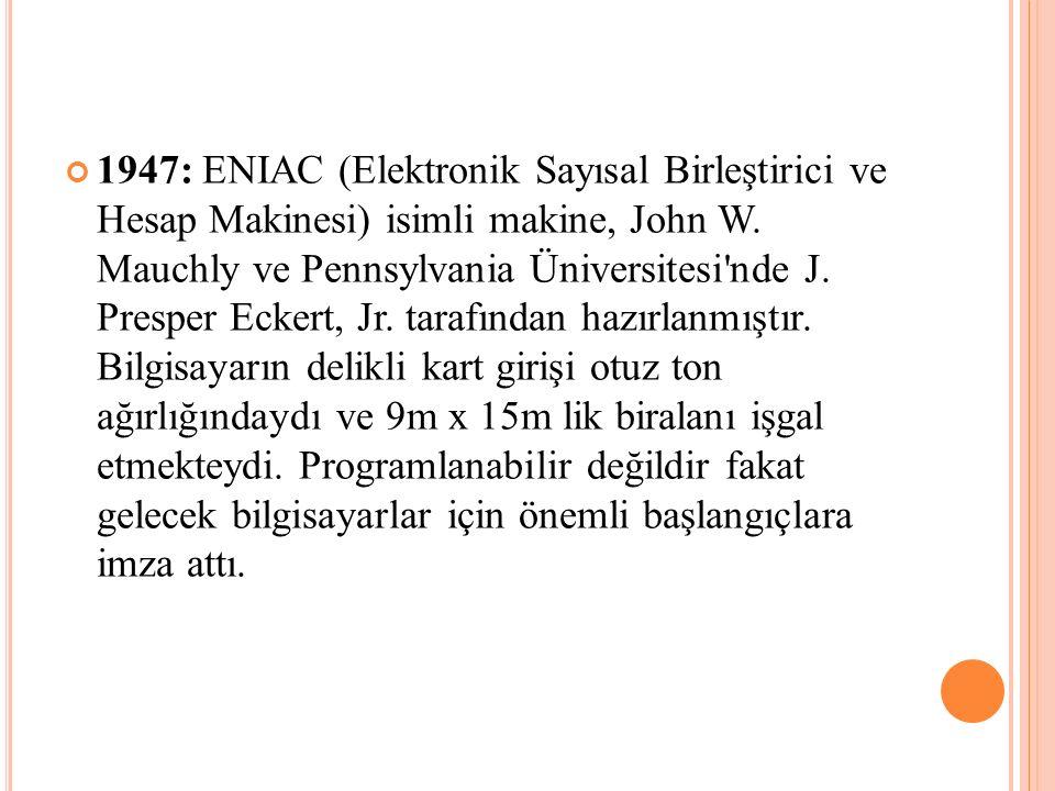 1947: ENIAC (Elektronik Sayısal Birleştirici ve Hesap Makinesi) isimli makine, John W.