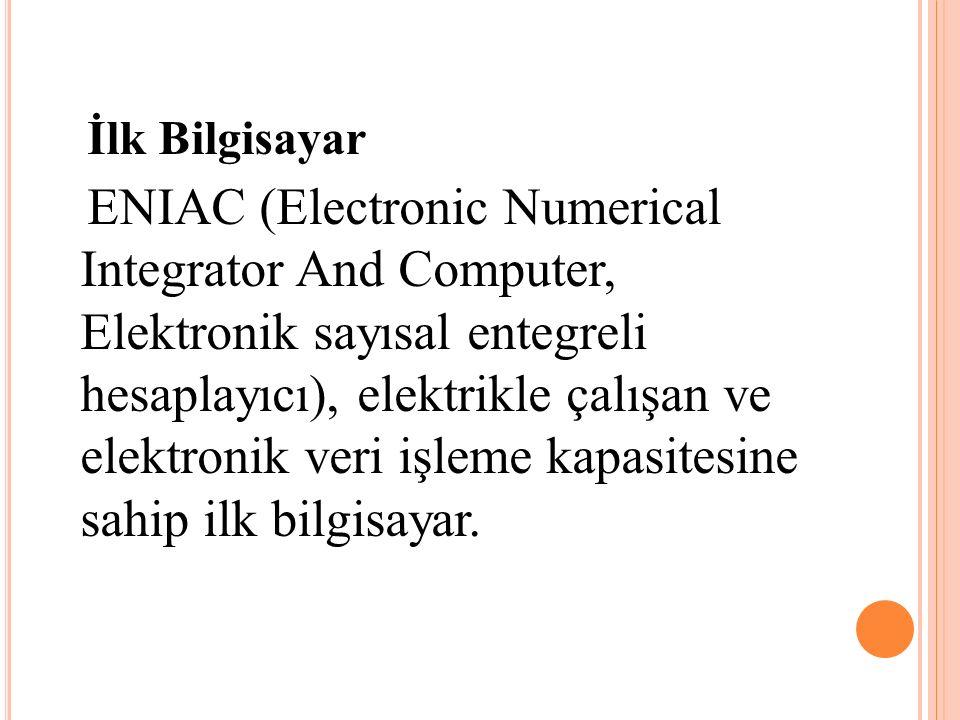 İlk Bilgisayar ENIAC (Electronic Numerical Integrator And Computer, Elektronik sayısal entegreli hesaplayıcı), elektrikle çalışan ve elektronik veri işleme kapasitesine sahip ilk bilgisayar.