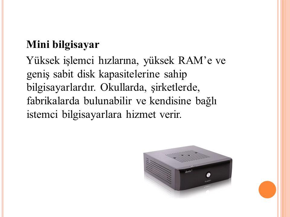 Mini bilgisayar Yüksek işlemci hızlarına, yüksek RAM'e ve geniş sabit disk kapasitelerine sahip bilgisayarlardır.