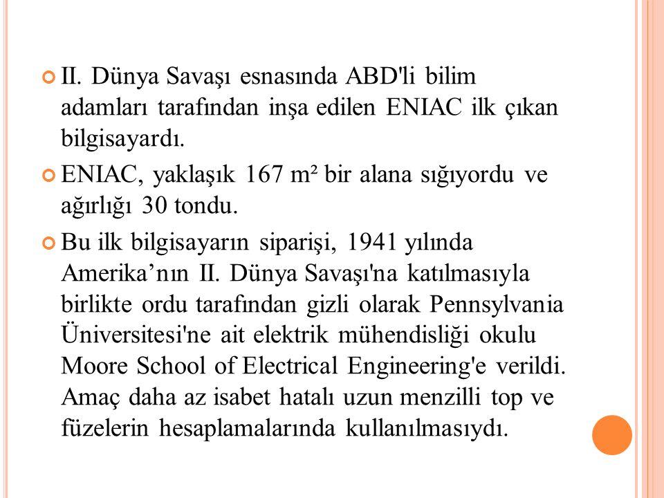 II. Dünya Savaşı esnasında ABD li bilim adamları tarafından inşa edilen ENIAC ilk çıkan bilgisayardı.