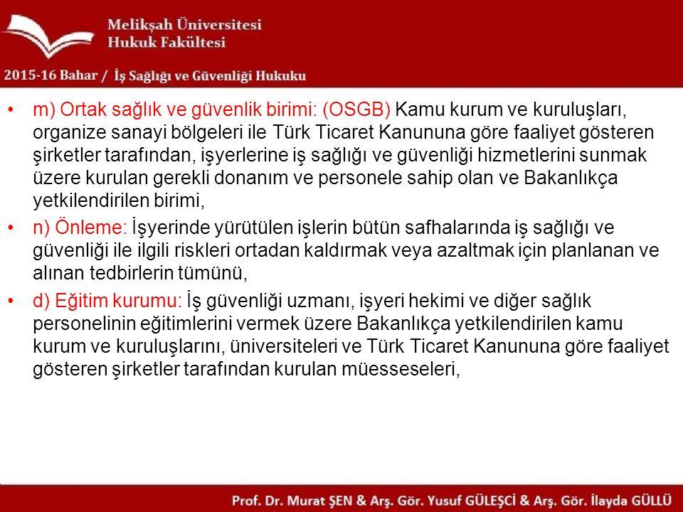 m) Ortak sağlık ve güvenlik birimi: (OSGB) Kamu kurum ve kuruluşları, organize sanayi bölgeleri ile Türk Ticaret Kanununa göre faaliyet gösteren şirketler tarafından, işyerlerine iş sağlığı ve güvenliği hizmetlerini sunmak üzere kurulan gerekli donanım ve personele sahip olan ve Bakanlıkça yetkilendirilen birimi,
