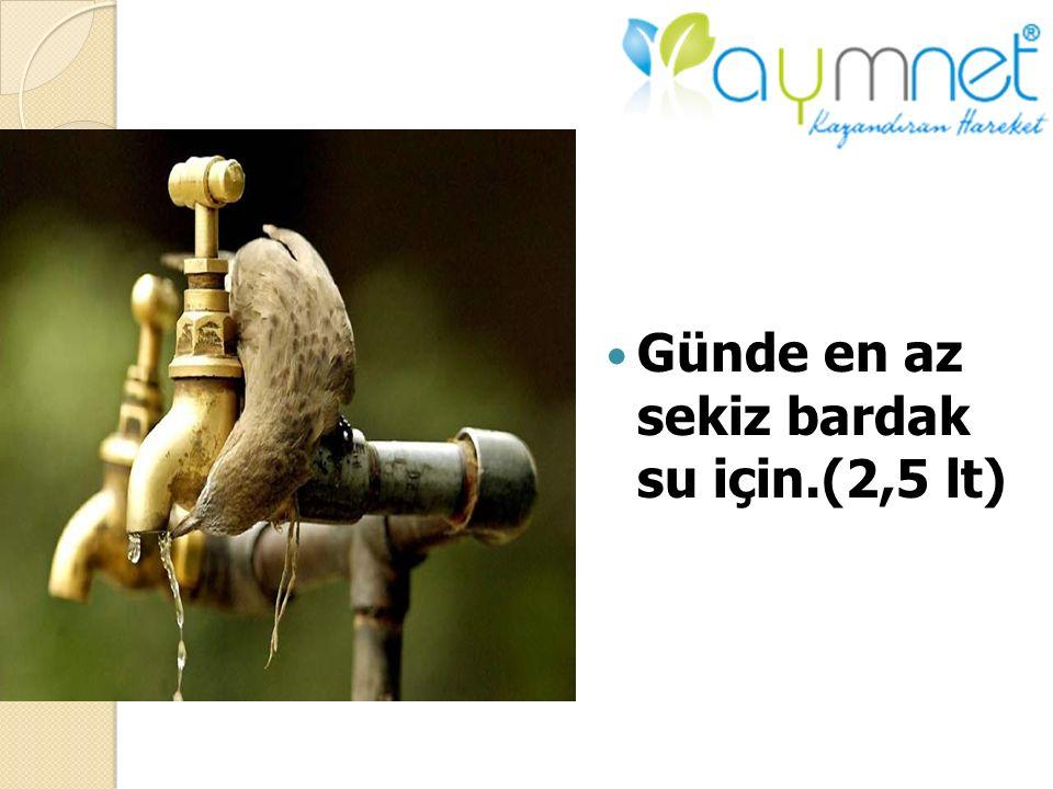 Günde en az sekiz bardak su için.(2,5 lt)
