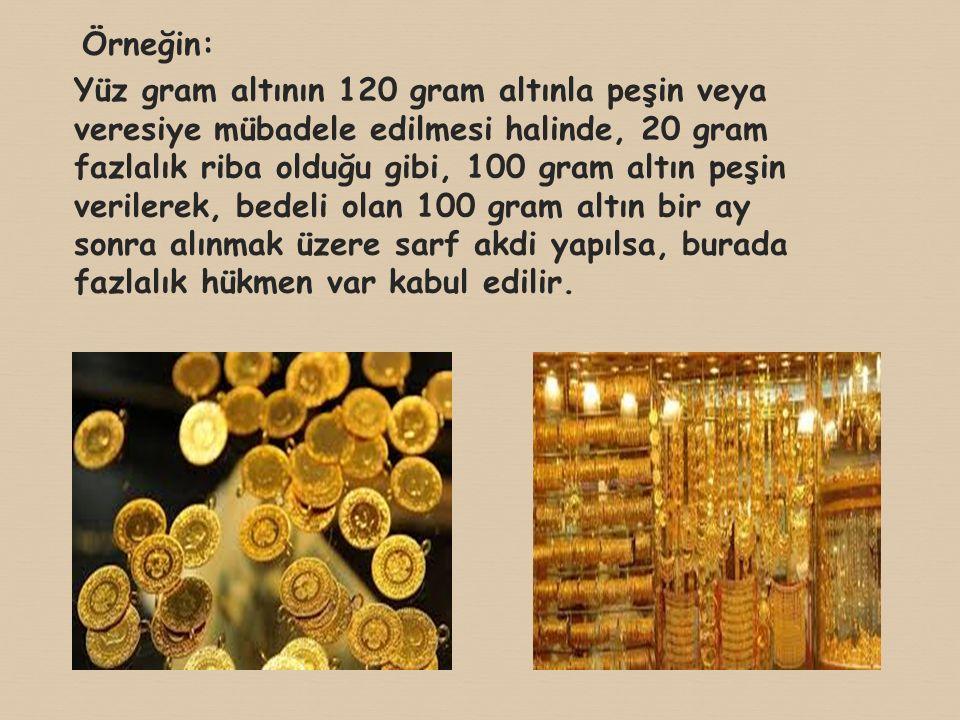 Örneğin: Yüz gram altının 120 gram altınla peşin veya veresiye mübadele edilmesi halinde, 20 gram fazlalık riba olduğu gibi, 100 gram altın peşin verilerek, bedeli olan 100 gram altın bir ay sonra alınmak üzere sarf akdi yapılsa, burada fazlalık hükmen var kabul edilir.