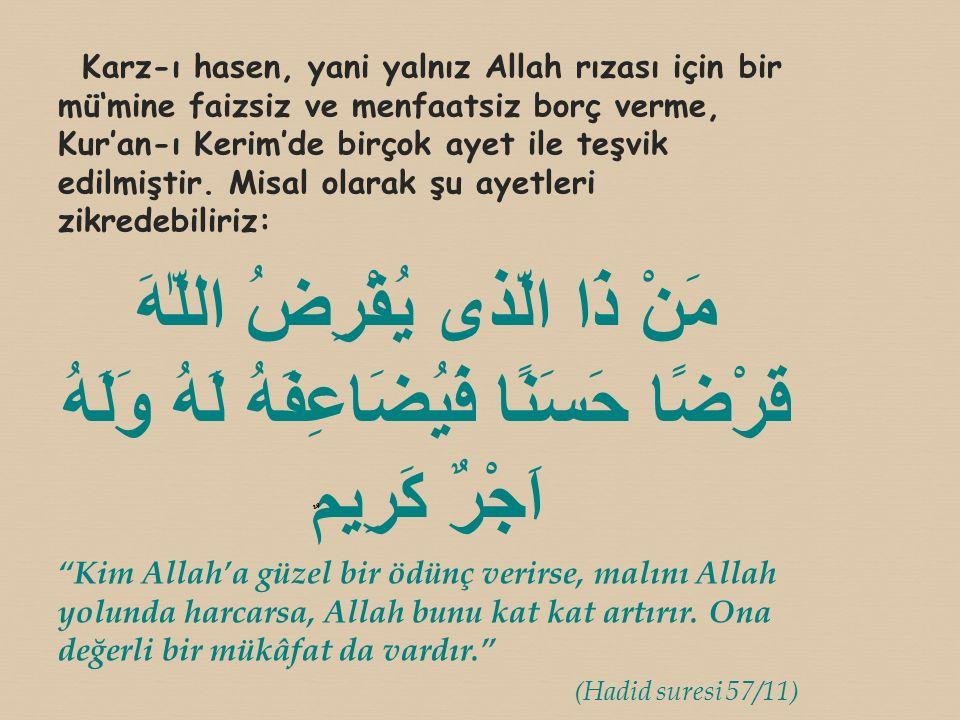 Karz-ı hasen, yani yalnız Allah rızası için bir mü'mine faizsiz ve menfaatsiz borç verme, Kur'an-ı Kerim'de birçok ayet ile teşvik edilmiştir. Misal olarak şu ayetleri zikredebiliriz: