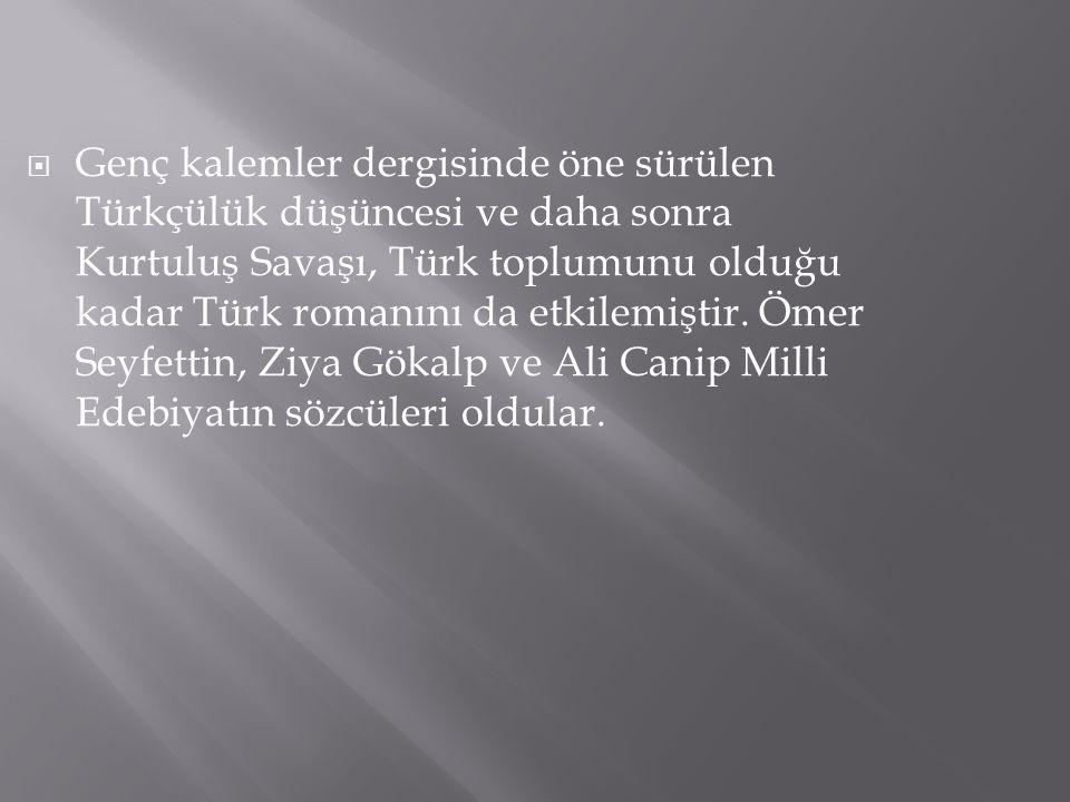 Genç kalemler dergisinde öne sürülen Türkçülük düşüncesi ve daha sonra Kurtuluş Savaşı, Türk toplumunu olduğu kadar Türk romanını da etkilemiştir.