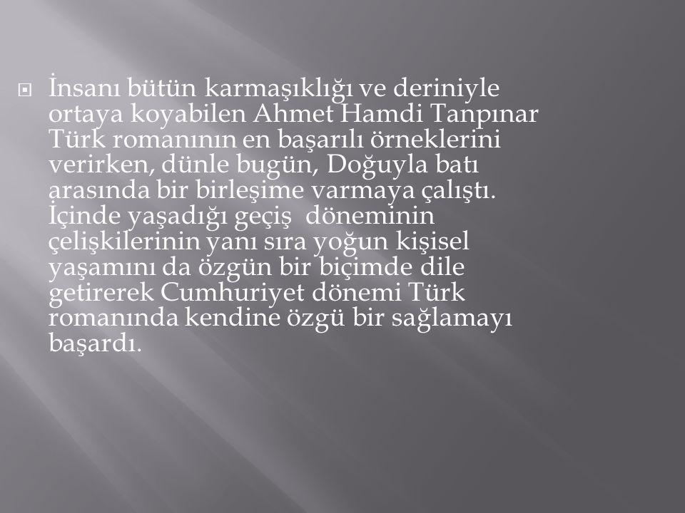 İnsanı bütün karmaşıklığı ve deriniyle ortaya koyabilen Ahmet Hamdi Tanpınar Türk romanının en başarılı örneklerini verirken, dünle bugün, Doğuyla batı arasında bir birleşime varmaya çalıştı.