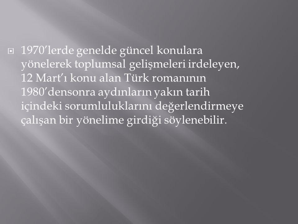1970'lerde genelde güncel konulara yönelerek toplumsal gelişmeleri irdeleyen, 12 Mart'ı konu alan Türk romanının 1980'densonra aydınların yakın tarih içindeki sorumluluklarını değerlendirmeye çalışan bir yönelime girdiği söylenebilir.