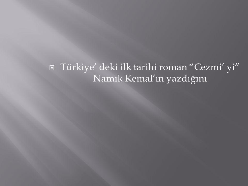 Türkiye' deki ilk tarihi roman Cezmi' yi Namık Kemal'ın yazdığını