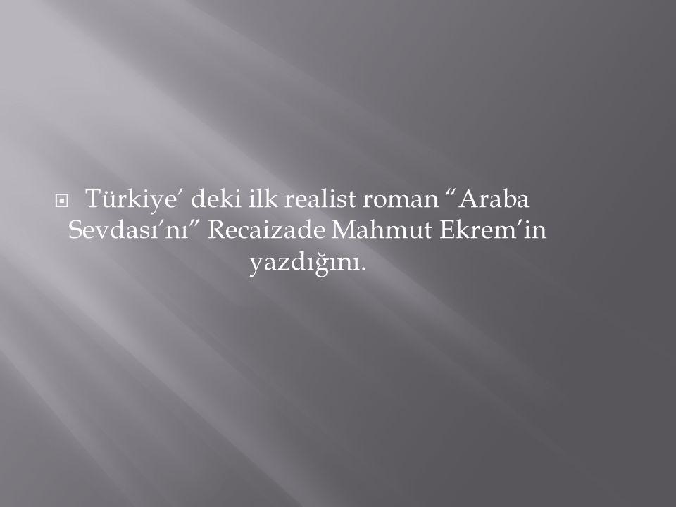 Türkiye' deki ilk realist roman Araba Sevdası'nı Recaizade Mahmut Ekrem'in yazdığını.