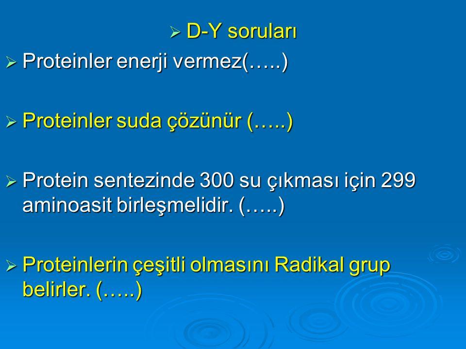 D-Y soruları Proteinler enerji vermez(…..) Proteinler suda çözünür (…..) Protein sentezinde 300 su çıkması için 299 aminoasit birleşmelidir. (…..)