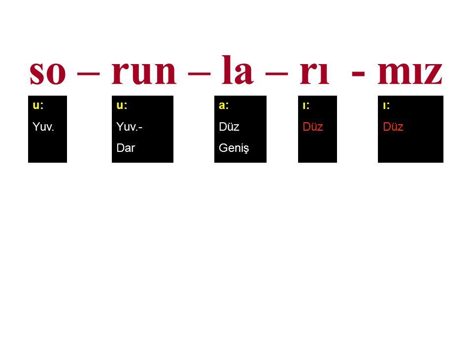 so – run – la – rı - mız u: Yuv. u: Yuv.- Dar a: Düz Geniş ı: Düz ı: