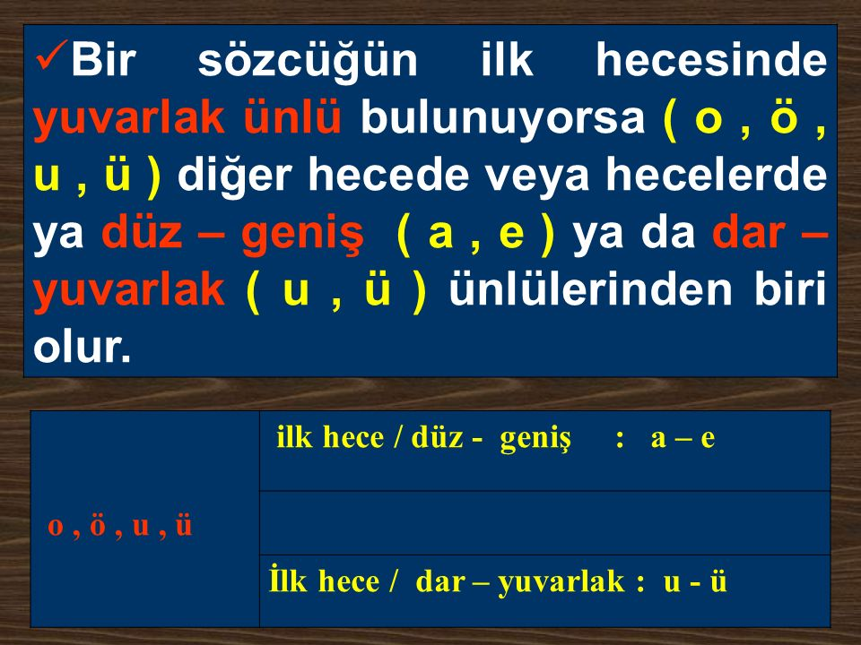 Bir sözcüğün ilk hecesinde yuvarlak ünlü bulunuyorsa ( o , ö , u , ü ) diğer hecede veya hecelerde ya düz – geniş ( a , e ) ya da dar – yuvarlak ( u , ü ) ünlülerinden biri olur.