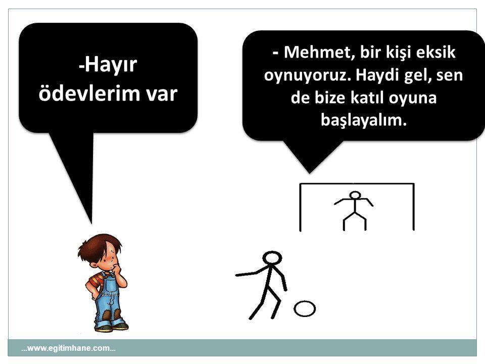 -Hayır ödevlerim var - Mehmet, bir kişi eksik oynuyoruz. Haydi gel, sen de bize katıl oyuna başlayalım.