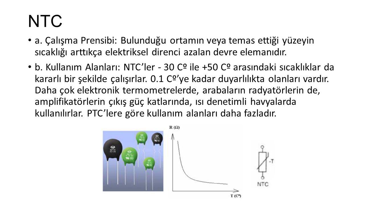 NTC a. Çalışma Prensibi: Bulunduğu ortamın veya temas ettiği yüzeyin sıcaklığı arttıkça elektriksel direnci azalan devre elemanıdır.