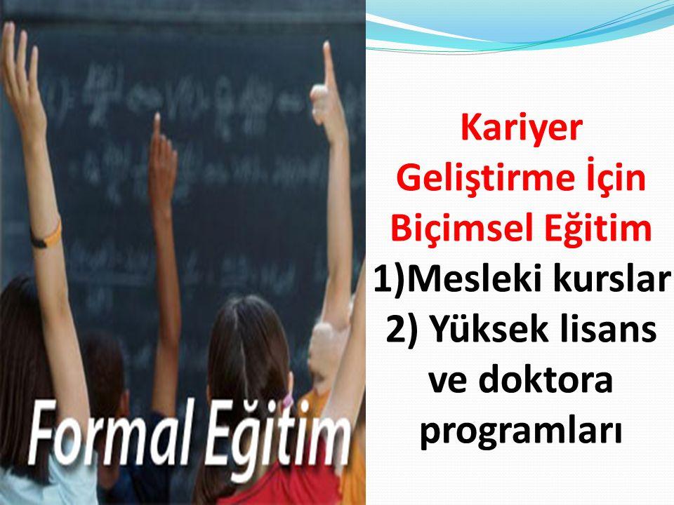 Kariyer Geliştirme İçin Biçimsel Eğitim 1)Mesleki kurslar 2) Yüksek lisans ve doktora programları