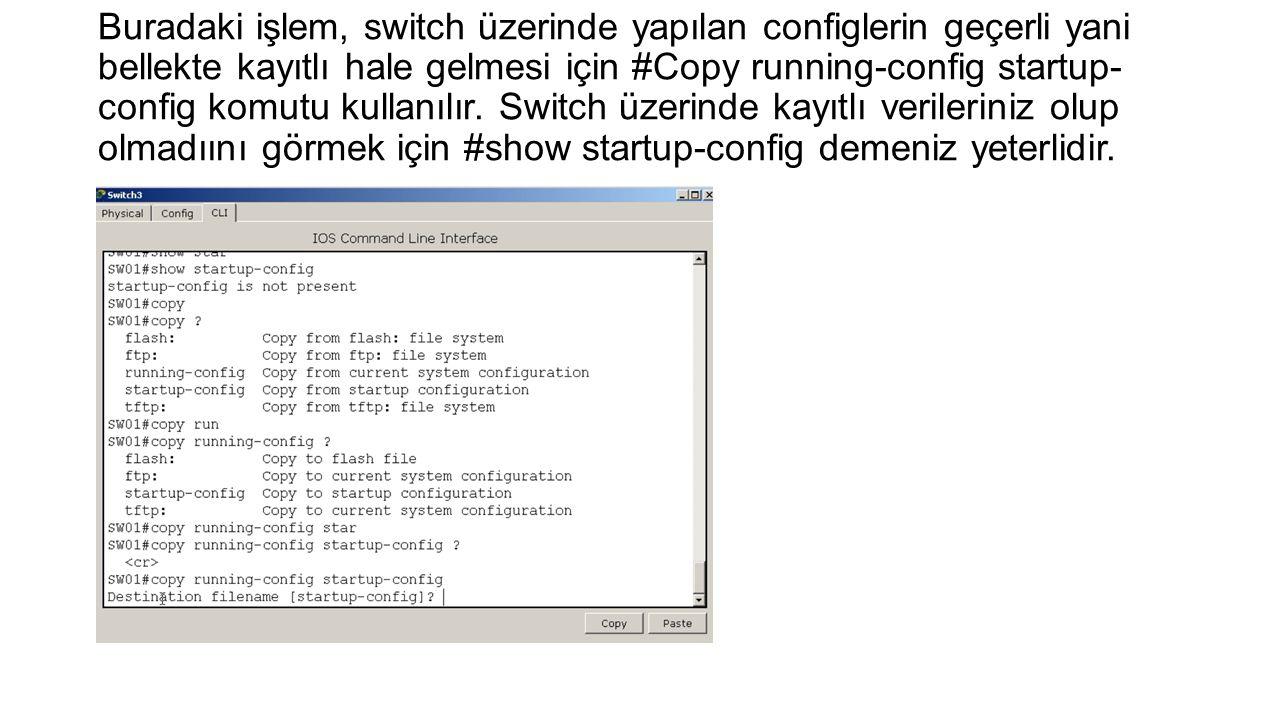 Buradaki işlem, switch üzerinde yapılan configlerin geçerli yani bellekte kayıtlı hale gelmesi için #Copy running-config startup-config komutu kullanılır.