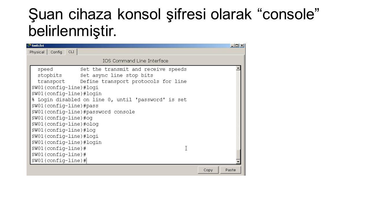 Şuan cihaza konsol şifresi olarak console belirlenmiştir.