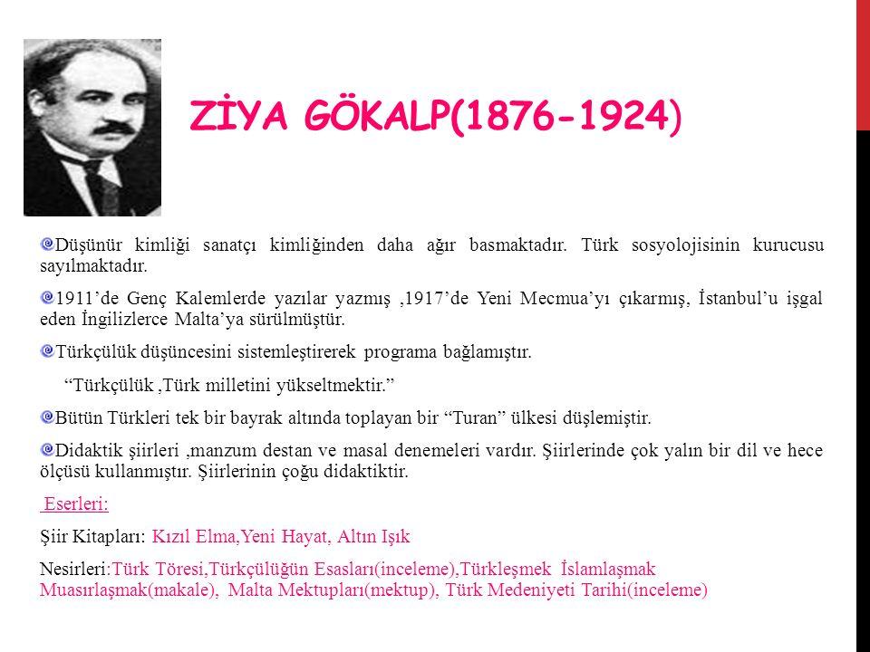 ZİYA GÖKALP(1876-1924) Düşünür kimliği sanatçı kimliğinden daha ağır basmaktadır. Türk sosyolojisinin kurucusu sayılmaktadır.