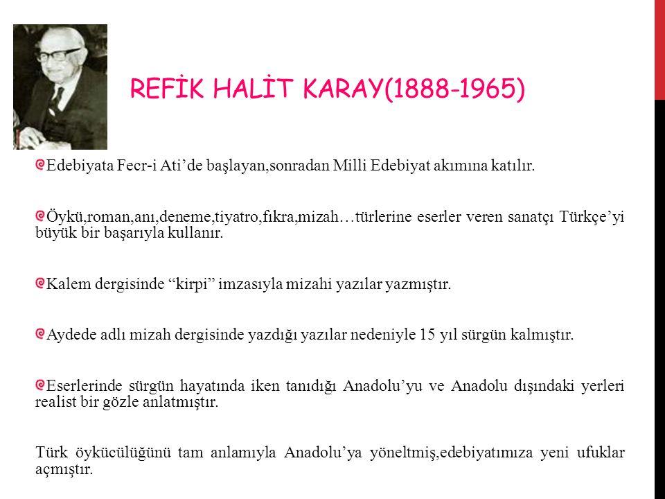REFİK HALİT KARAY(1888-1965) Edebiyata Fecr-i Ati'de başlayan,sonradan Milli Edebiyat akımına katılır.
