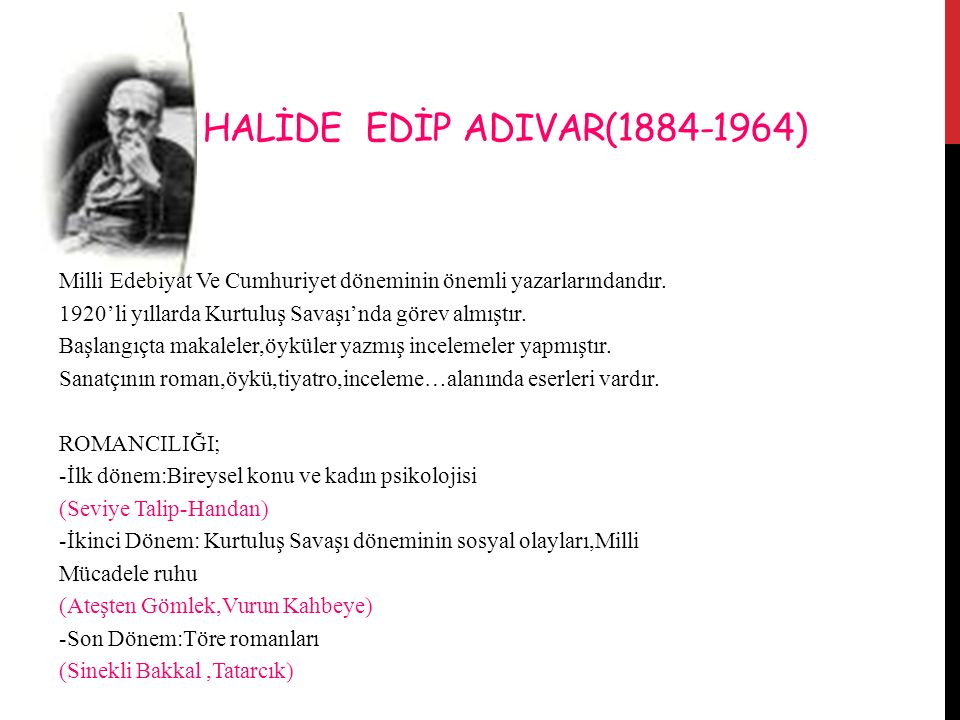 HALİDE EDİP ADIVAR(1884-1964) Milli Edebiyat Ve Cumhuriyet döneminin önemli yazarlarındandır. 1920'li yıllarda Kurtuluş Savaşı'nda görev almıştır.