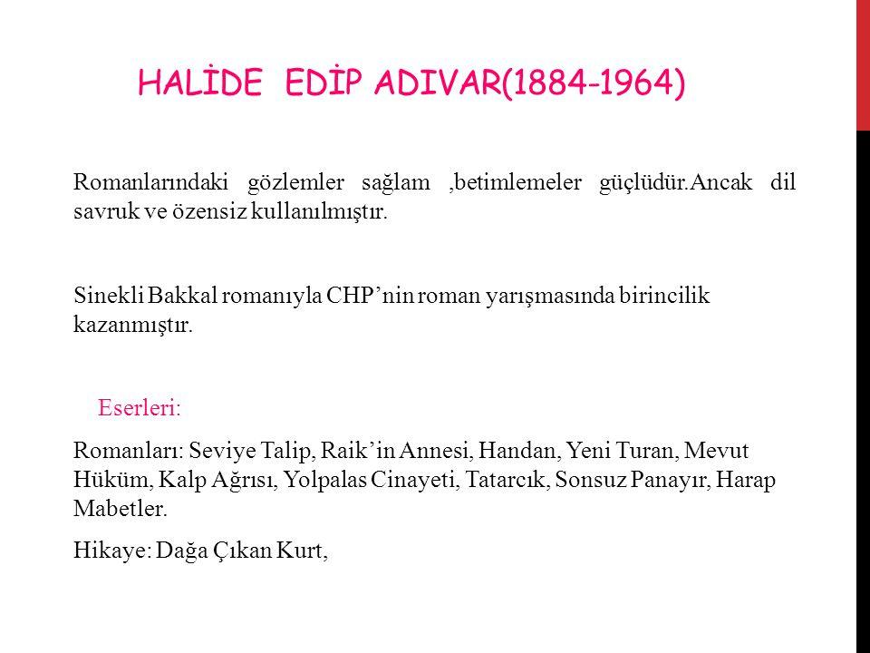 HALİDE EDİP ADIVAR(1884-1964) Romanlarındaki gözlemler sağlam ,betimlemeler güçlüdür.Ancak dil savruk ve özensiz kullanılmıştır.