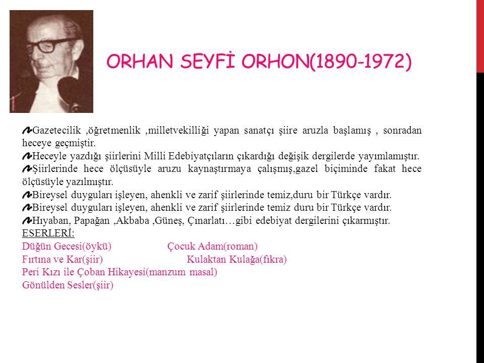 ORHAN SEYFİ ORHON(1890-1972) Gazetecilik ,öğretmenlik ,milletvekilliği yapan sanatçı şiire aruzla başlamış , sonradan heceye geçmiştir.