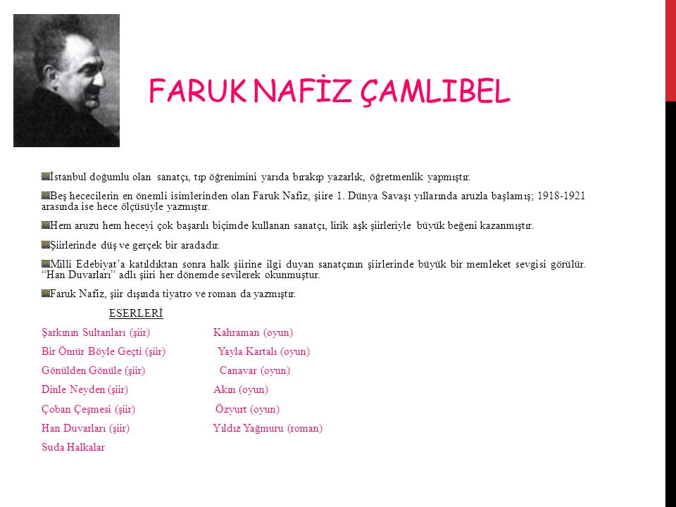 FARUK NAFİZ ÇAMLIBEL İstanbul doğumlu olan sanatçı, tıp öğrenimini yarıda bırakıp yazarlık, öğretmenlik yapmıştır.