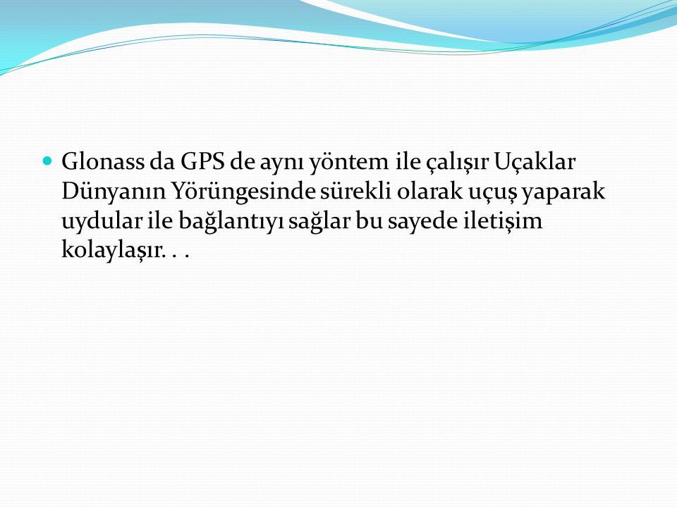 Glonass da GPS de aynı yöntem ile çalışır Uçaklar Dünyanın Yörüngesinde sürekli olarak uçuş yaparak uydular ile bağlantıyı sağlar bu sayede iletişim kolaylaşır.