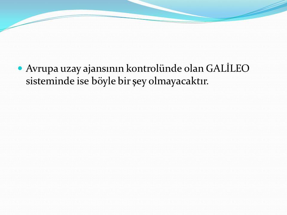 Avrupa uzay ajansının kontrolünde olan GALİLEO sisteminde ise böyle bir şey olmayacaktır.