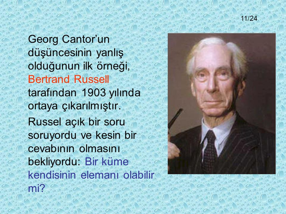 11/24 Georg Cantor'un düşüncesinin yanlış olduğunun ilk örneği, Bertrand Russell tarafından 1903 yılında ortaya çıkarılmıştır.