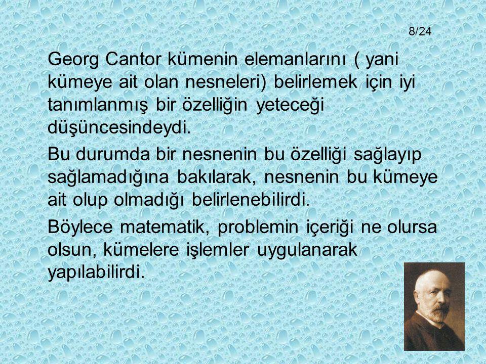 8/24 Georg Cantor kümenin elemanlarını ( yani kümeye ait olan nesneleri) belirlemek için iyi tanımlanmış bir özelliğin yeteceği düşüncesindeydi.