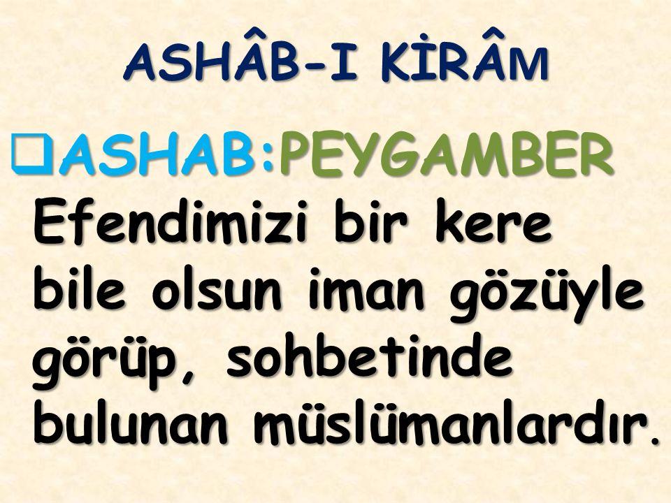 ASHÂB-I KİRÂM ASHAB:PEYGAMBER Efendimizi bir kere bile olsun iman gözüyle görüp, sohbetinde bulunan müslümanlardır.