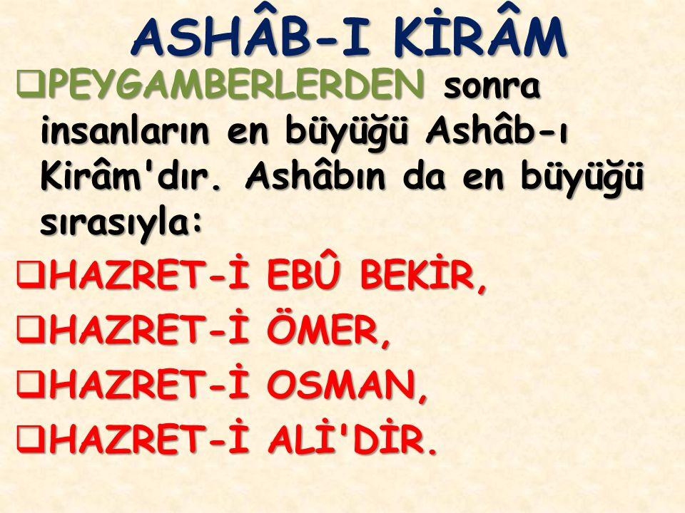 ASHÂB-I KİRÂM PEYGAMBERLERDEN sonra insanların en büyüğü Ashâb-ı Kirâm dır. Ashâbın da en büyüğü sırasıyla: