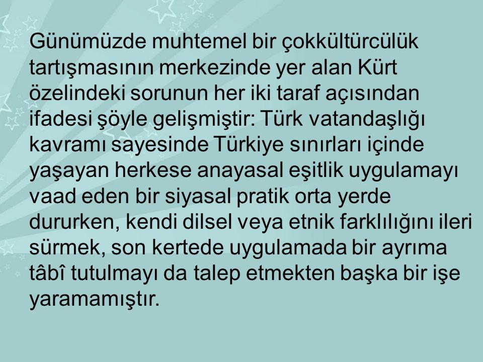 Günümüzde muhtemel bir çokkültürcülük tartışmasının merkezinde yer alan Kürt özelindeki sorunun her iki taraf açısından ifadesi şöyle gelişmiştir: Türk vatandaşlığı kavramı sayesinde Türkiye sınırları içinde yaşayan herkese anayasal eşitlik uygulamayı vaad eden bir siyasal pratik orta yerde dururken, kendi dilsel veya etnik farklılığını ileri sürmek, son kertede uygulamada bir ayrıma tâbî tutulmayı da talep etmekten başka bir işe yaramamıştır.