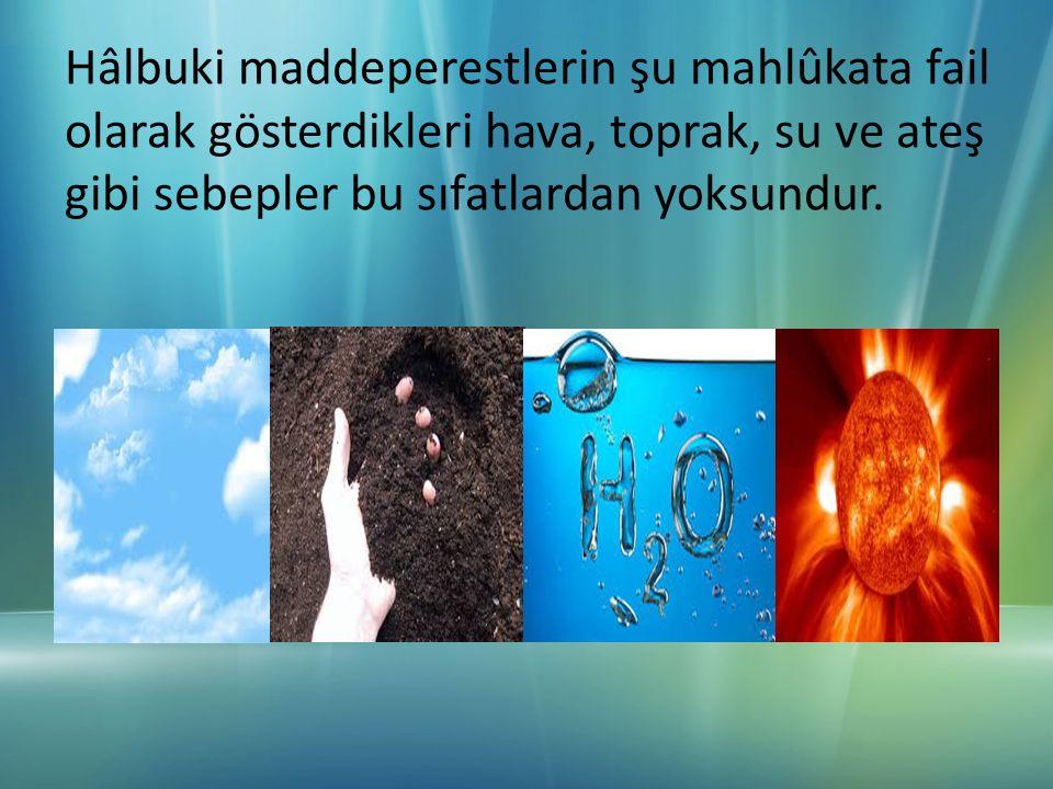 Hâlbuki maddeperestlerin şu mahlûkata fail olarak gösterdikleri hava, toprak, su ve ateş gibi sebepler bu sıfatlardan yoksundur.