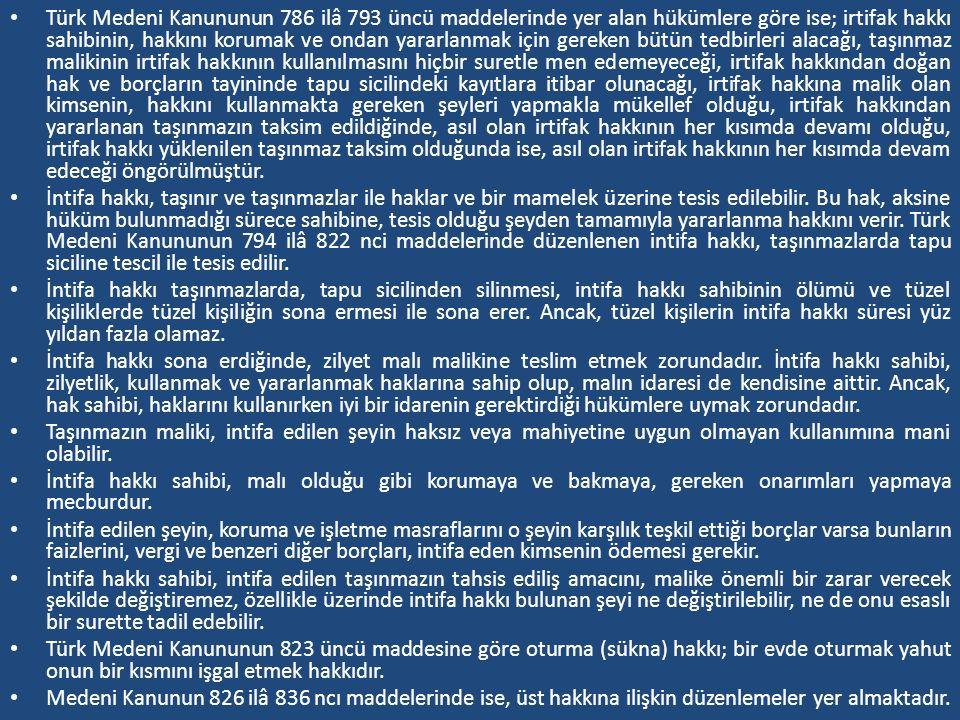 Türk Medeni Kanununun 786 ilâ 793 üncü maddelerinde yer alan hükümlere göre ise; irtifak hakkı sahibinin, hakkını korumak ve ondan yararlanmak için gereken bütün tedbirleri alacağı, taşınmaz malikinin irtifak hakkının kullanılmasını hiçbir suretle men edemeyeceği, irtifak hakkından doğan hak ve borçların tayininde tapu sicilindeki kayıtlara itibar olunacağı, irtifak hakkına malik olan kimsenin, hakkını kullanmakta gereken şeyleri yapmakla mükellef olduğu, irtifak hakkından yararlanan taşınmazın taksim edildiğinde, asıl olan irtifak hakkının her kısımda devamı olduğu, irtifak hakkı yüklenilen taşınmaz taksim olduğunda ise, asıl olan irtifak hakkının her kısımda devam edeceği öngörülmüştür.