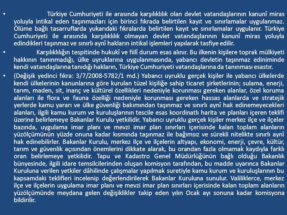 Türkiye Cumhuriyeti ile arasında karşılıklılık olan devlet vatandaşlarının kanunî miras yoluyla intikal eden taşınmazları için birinci fıkrada belirtilen kayıt ve sınırlamalar uygulanmaz. Ölüme bağlı tasarruflarda yukarıdaki fıkralarda belirtilen kayıt ve sınırlamalar uygulanır. Türkiye Cumhuriyeti ile arasında karşılıklılık olmayan devlet vatandaşlarının kanunî miras yoluyla edindikleri taşınmaz ve sınırlı aynî hakların intikal işlemleri yapılarak tasfiye edilir.