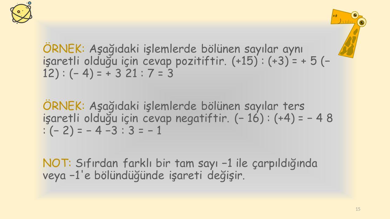 ÖRNEK: Aşağıdaki işlemlerde bölünen sayılar aynı işaretli olduğu için cevap pozitiftir. (+15) : (+3) = + 5 (− 12) : (− 4) = + 3 21 : 7 = 3