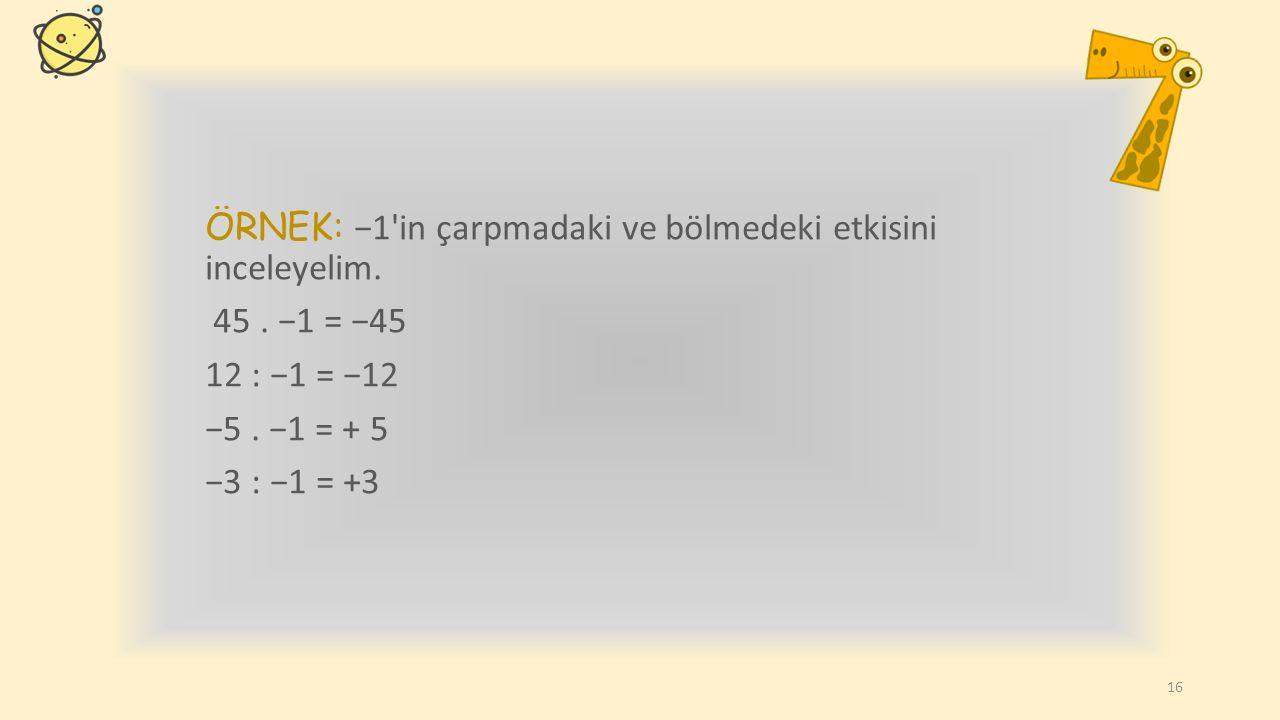 ÖRNEK: −1 in çarpmadaki ve bölmedeki etkisini inceleyelim. 45