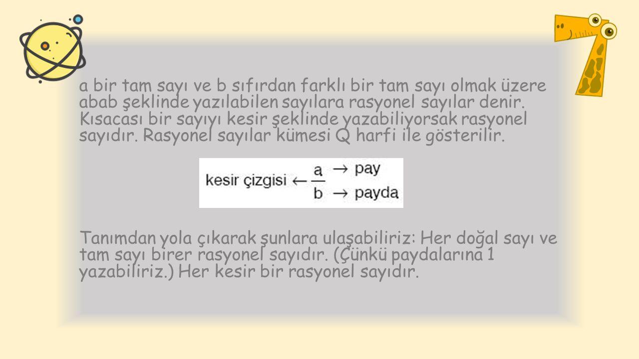 a bir tam sayı ve b sıfırdan farklı bir tam sayı olmak üzere abab şeklinde yazılabilen sayılara rasyonel sayılar denir. Kısacası bir sayıyı kesir şeklinde yazabiliyorsak rasyonel sayıdır. Rasyonel sayılar kümesi Q harfi ile gösterilir.