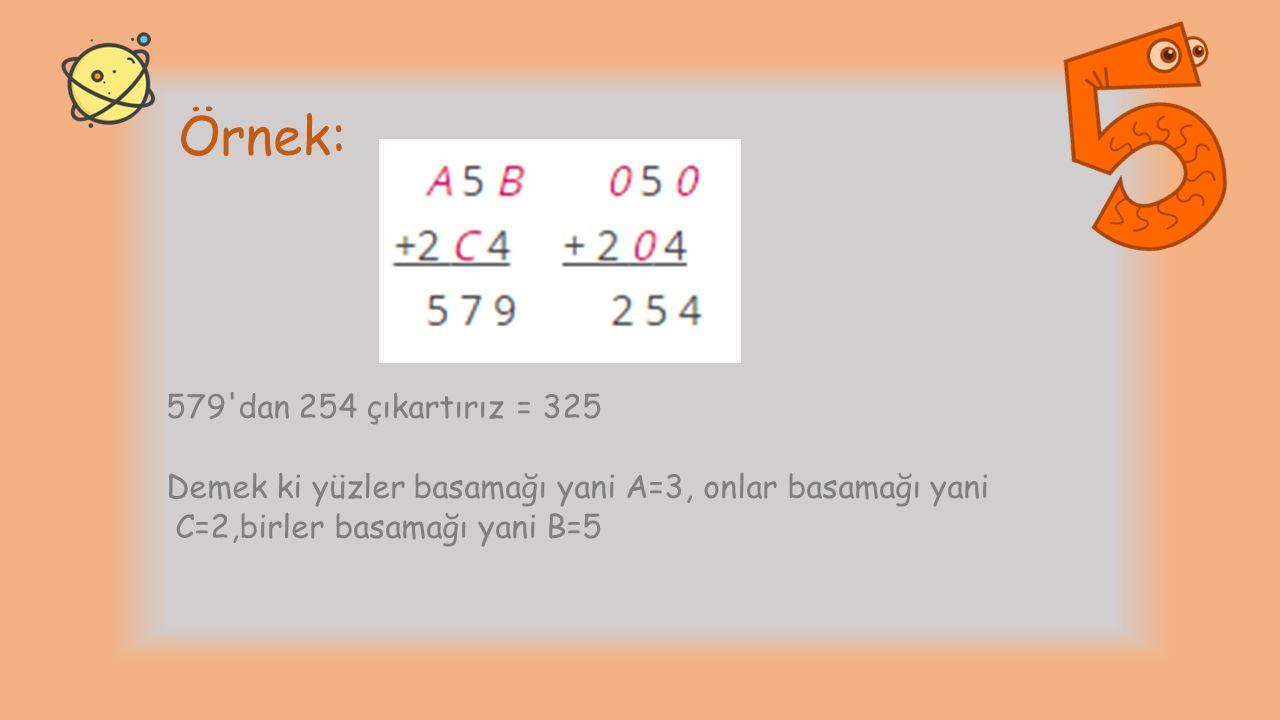 Örnek: 579 dan 254 çıkartırız = 325 Demek ki yüzler basamağı yani A=3, onlar basamağı yani C=2,birler basamağı yani B=5