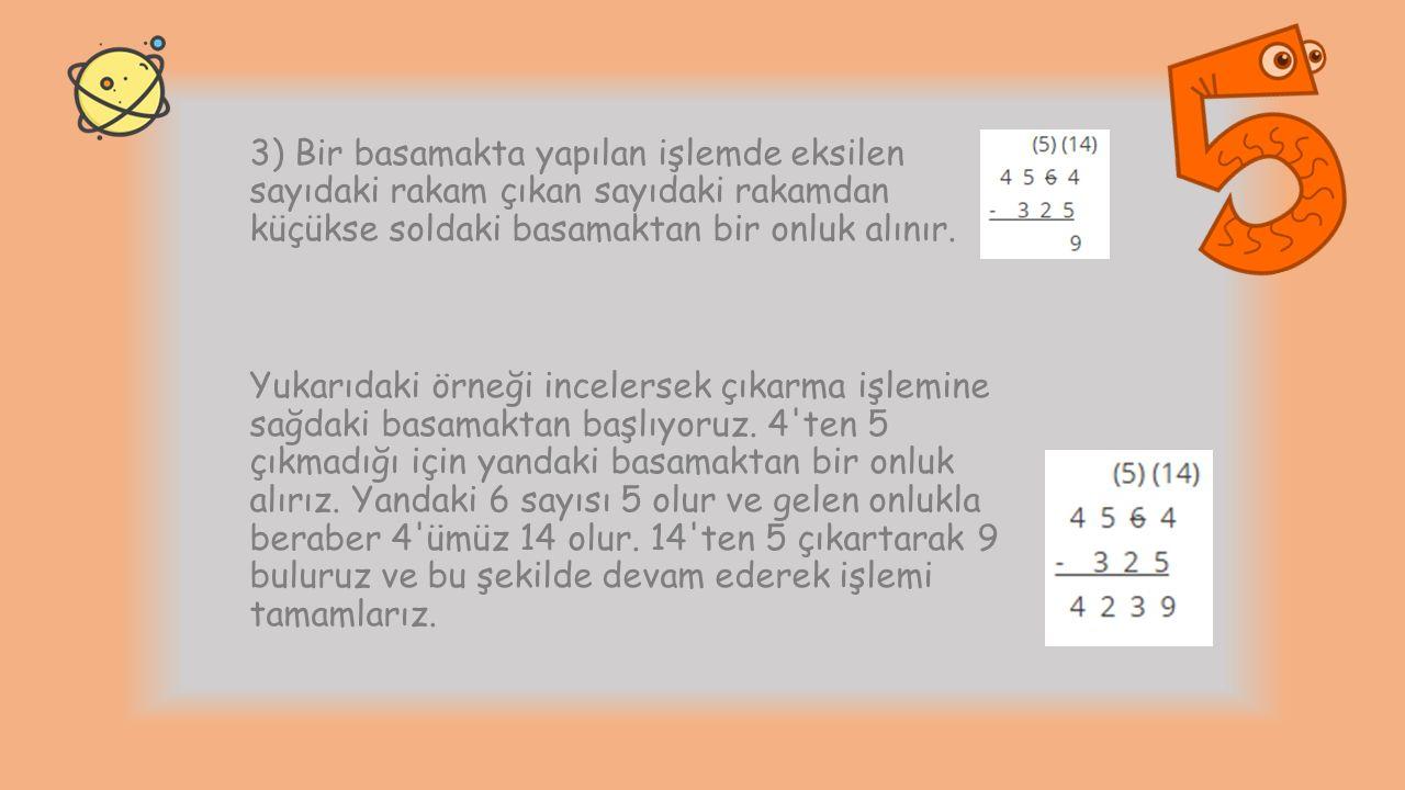 3) Bir basamakta yapılan işlemde eksilen sayıdaki rakam çıkan sayıdaki rakamdan küçükse soldaki basamaktan bir onluk alınır.