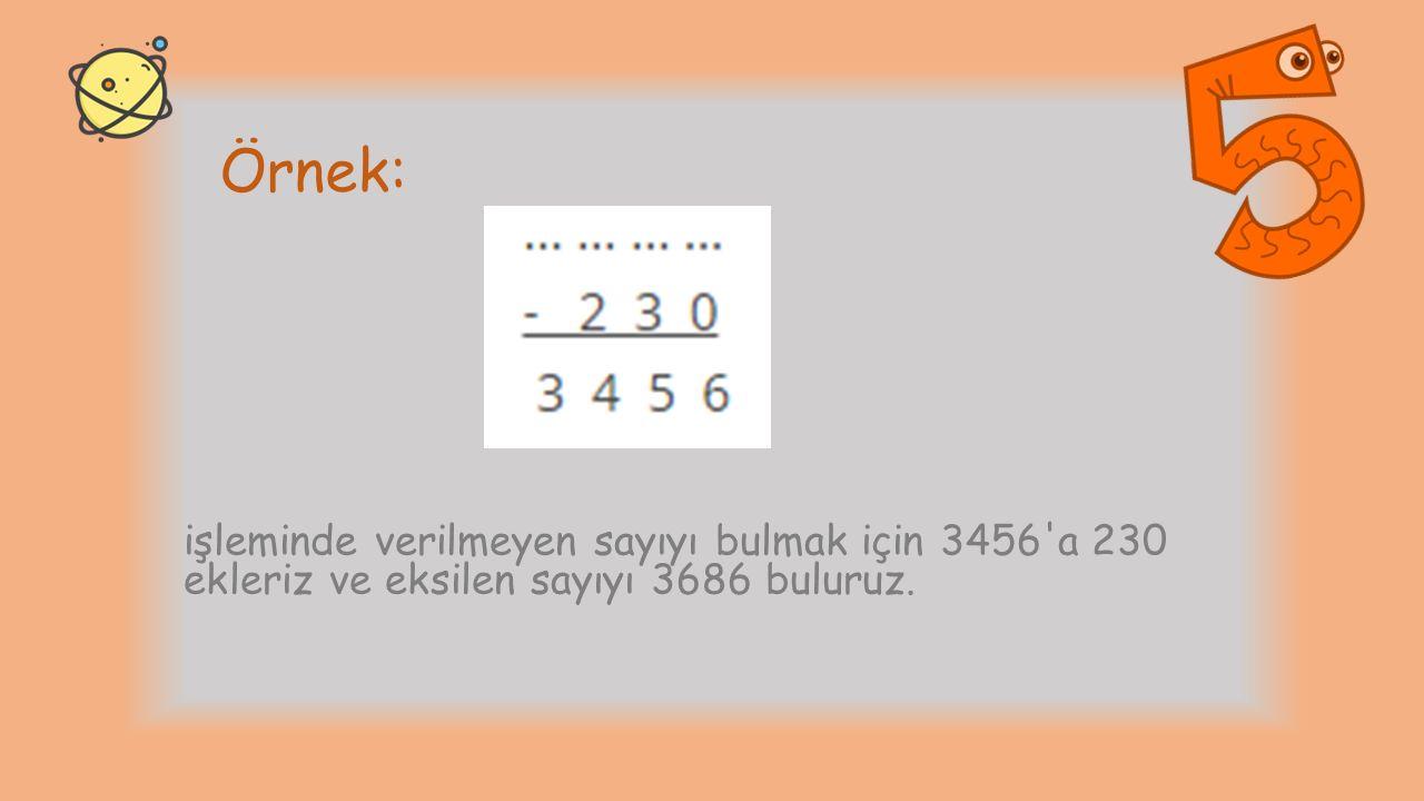 Örnek: işleminde verilmeyen sayıyı bulmak için 3456 a 230 ekleriz ve eksilen sayıyı 3686 buluruz.