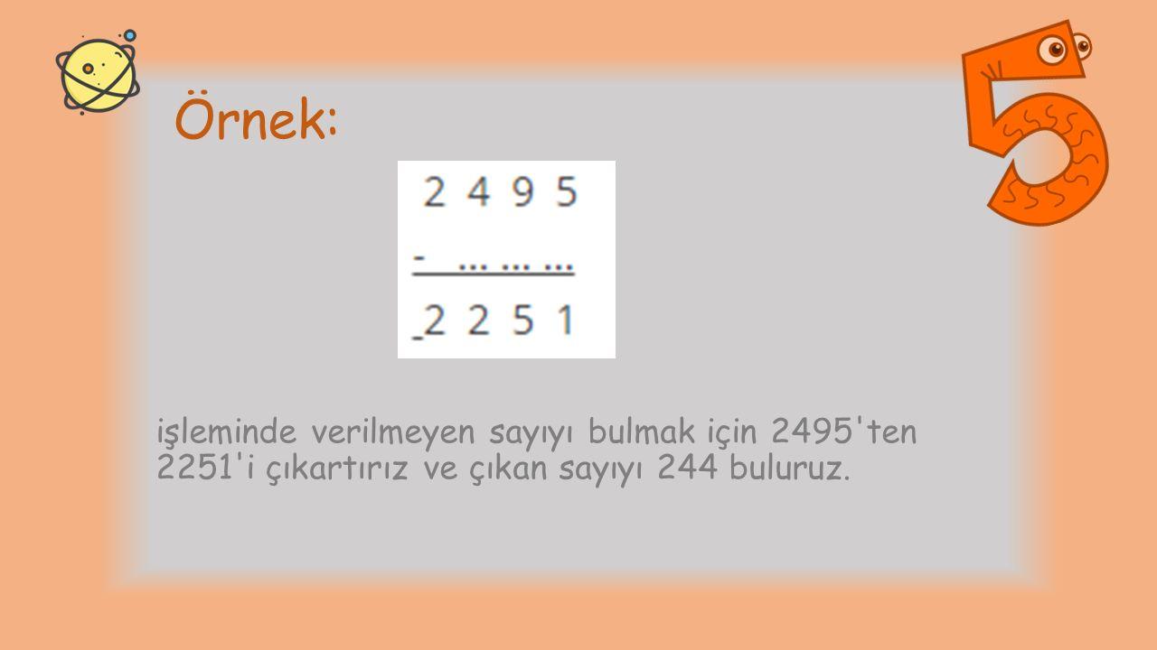 Örnek: işleminde verilmeyen sayıyı bulmak için 2495 ten 2251 i çıkartırız ve çıkan sayıyı 244 buluruz.
